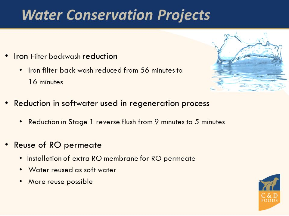 Water Conservation Projects Iron Filter backwash reduction Iron filter back wash reduced from 56 minutes to 16 minutes Reduction in softwater used in regeneration process Reduction in Stage 1 reverse flush from 9 minutes to 5 minutes Reuse of RO permeate Installation of extra RO membrane for RO permeate Water reused as soft water More reuse possible
