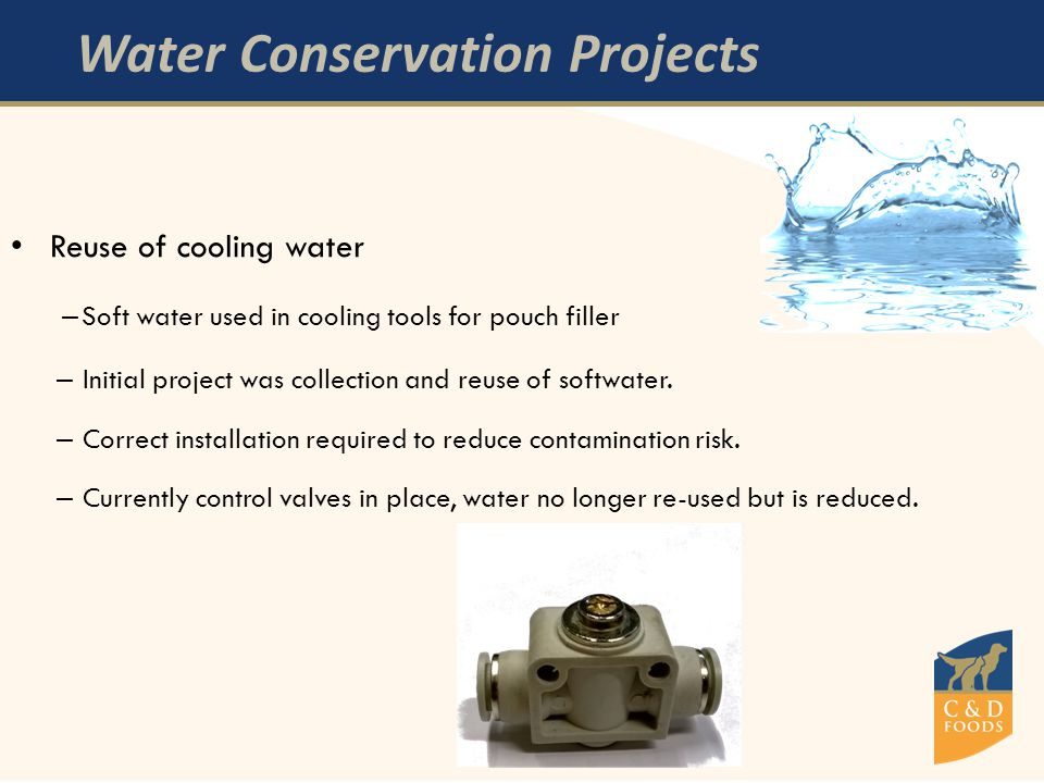 Water Conservation Projects Reuse of cooling water – Soft water used in cooling tools for pouch filler – Initial project was collection and reuse of softwater.
