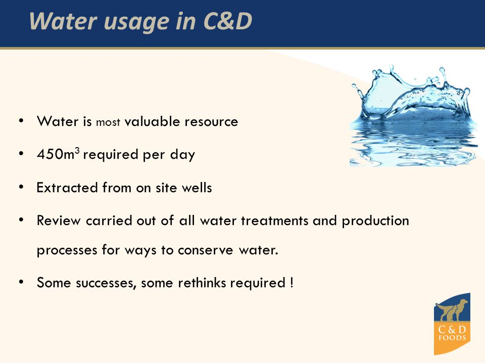 Water usage in C&D Water is most valuable resource 450m 3 required per day Extracted from on site wells Review carried out of all water treatments and production processes for ways to conserve water.