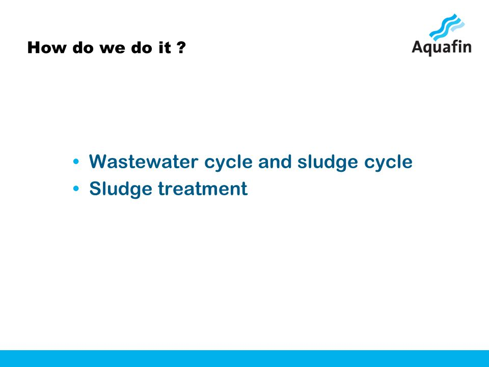 How do we do it ? Wastewater cycle and sludge cycle Sludge treatment