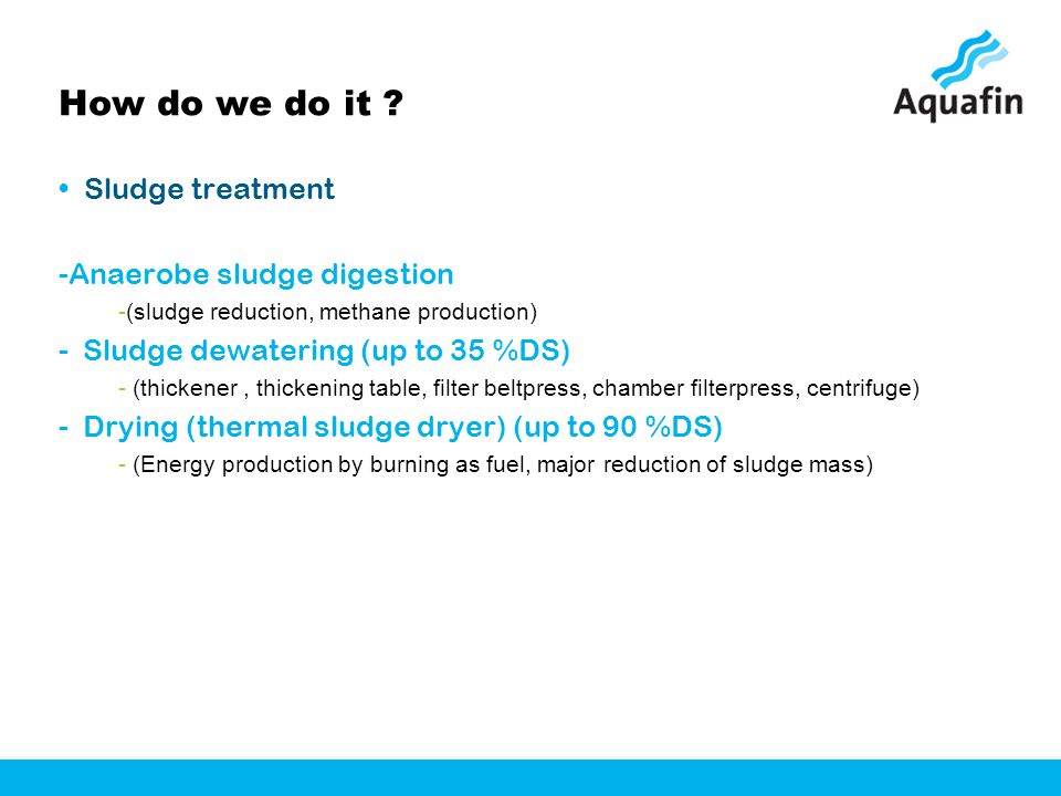 How do we do it ? Sludge treatment -Anaerobe sludge digestion -(sludge reduction, methane production) - Sludge dewatering (up to 35 %DS) - (thickener,
