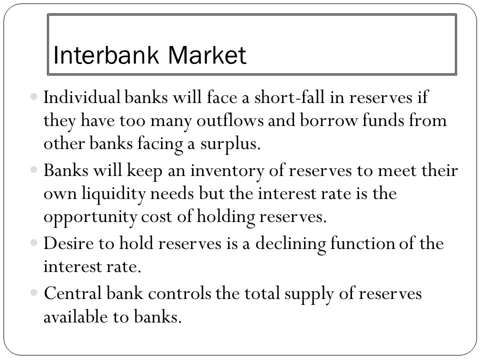 Interbank Market Individual banks will face a short-fall in reserves if they have too many outflows and borrow funds from other banks facing a surplus
