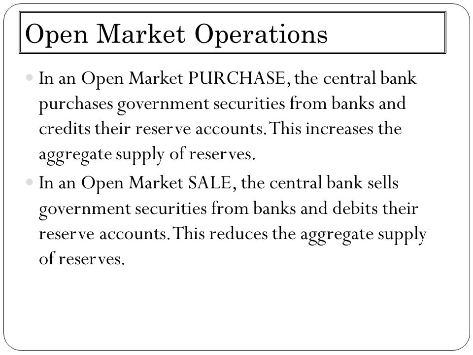 Open Market Operations In an Open Market PURCHASE, the central bank purchases government securities from banks and credits their reserve accounts. Thi