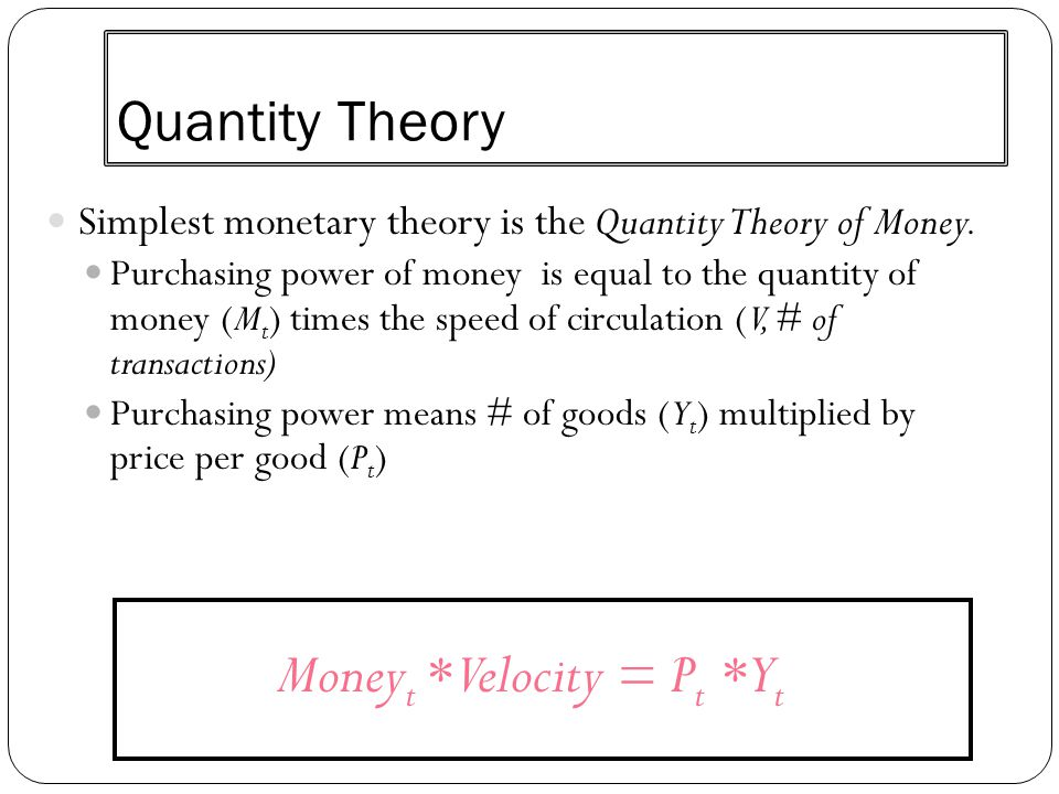Quantity Theory Simplest monetary theory is the Quantity Theory of Money. Purchasing power of money is equal to the quantity of money (M t ) times the