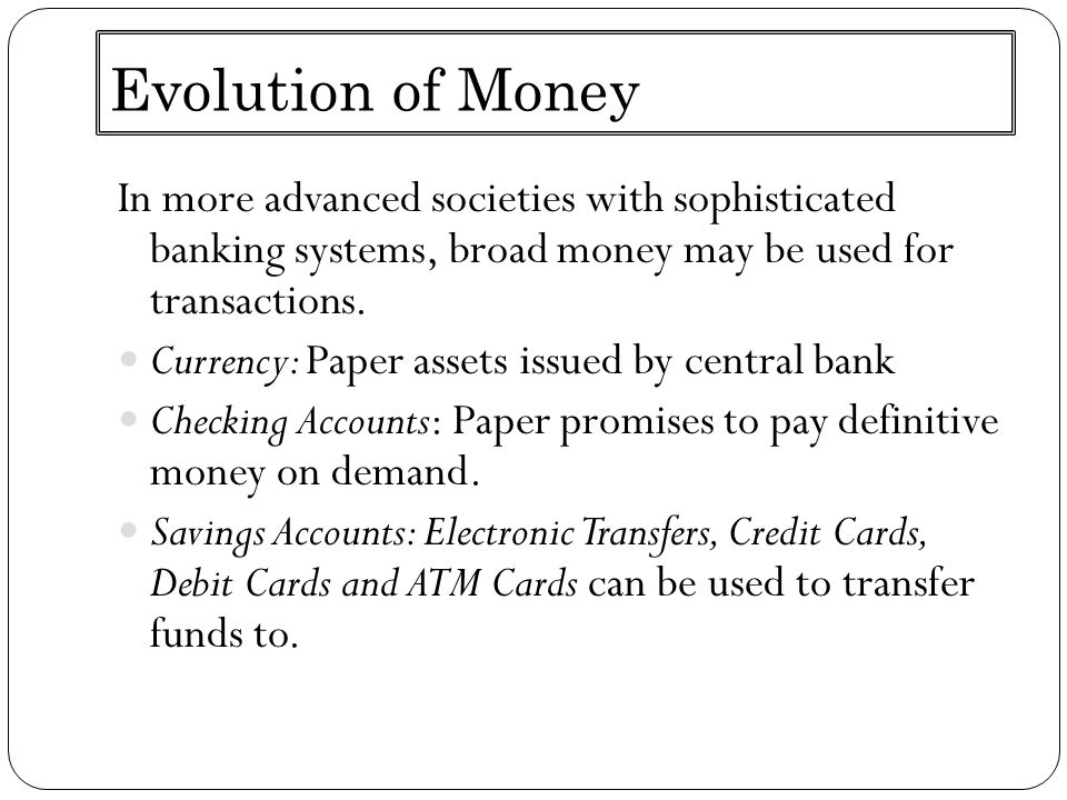 Evolution of Money In more advanced societies with sophisticated banking systems, broad money may be used for transactions. Currency: Paper assets iss