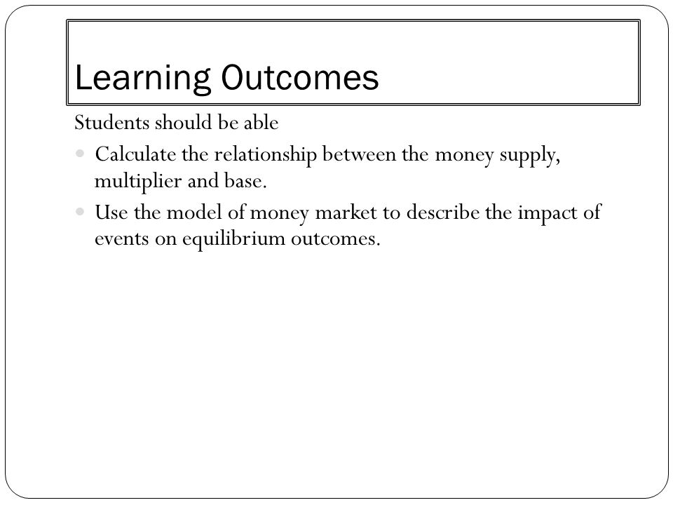 Learning Outcomes Students should be able Calculate the relationship between the money supply, multiplier and base. Use the model of money market to d