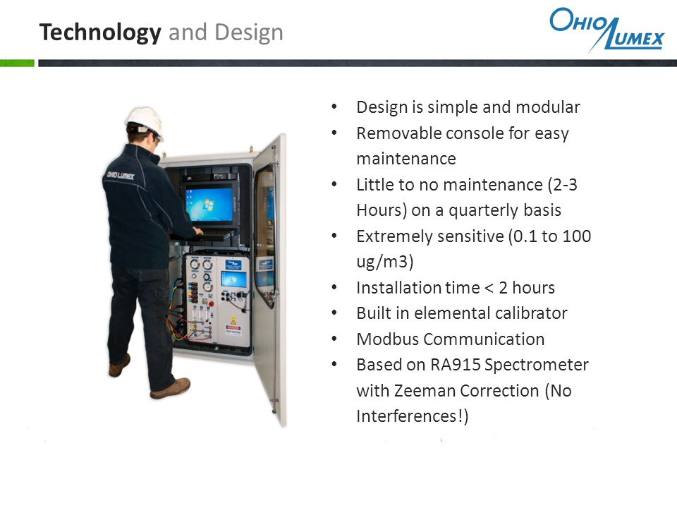 Design is simple and modular Removable console for easy maintenance Little to no maintenance (2-3 Hours) on a quarterly basis Extremely sensitive (0.1 to 100 ug/m3) Installation time < 2 hours Built in elemental calibrator Modbus Communication Based on RA915 Spectrometer with Zeeman Correction (No Interferences!) Technology and Design