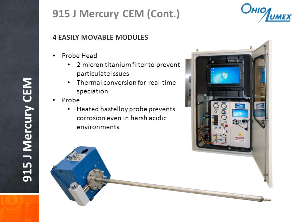 915 J Mercury CEM 915 J Mercury CEM (Cont.) 4 EASILY MOVABLE MODULES Probe Head 2 micron titanium filter to prevent particulate issues Thermal conversion for real-time speciation Probe Heated hastelloy probe prevents corrosion even in harsh acidic environments