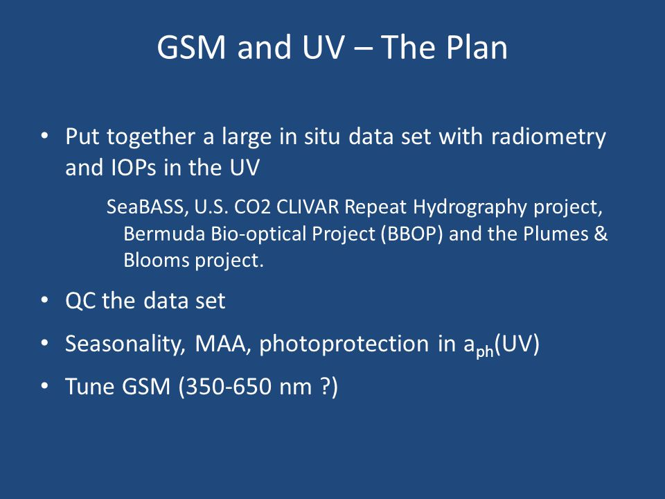 GSM and UV – The Plan Put together a large in situ data set with radiometry and IOPs in the UV SeaBASS, U.S.