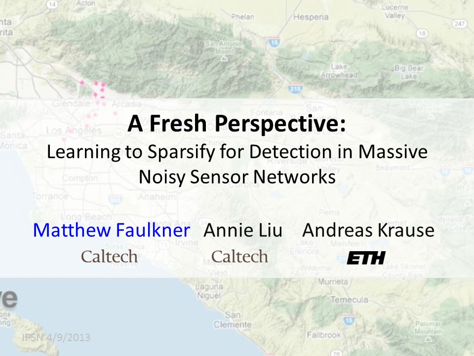 A Fresh Perspective: Learning to Sparsify for Detection in Massive Noisy Sensor Networks IPSN 4/9/2013 Matthew Faulkner Annie Liu Andreas Krause