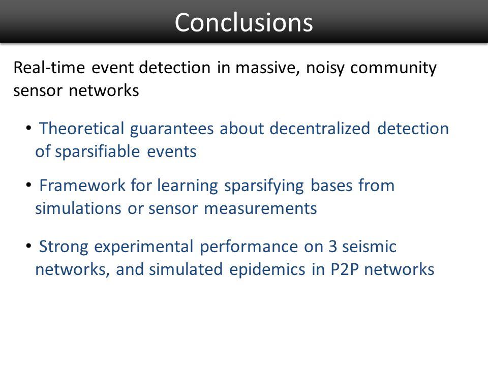 Conclusions Theoretical guarantees about decentralized detection of sparsifiable events Framework for learning sparsifying bases from simulations or sensor measurements Strong experimental performance on 3 seismic networks, and simulated epidemics in P2P networks Real-time event detection in massive, noisy community sensor networks
