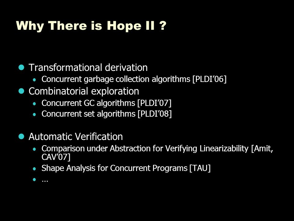 Why There is Hope II ? Transformational derivation  Concurrent garbage collection algorithms [PLDI'06] Combinatorial exploration  Concurrent GC algo