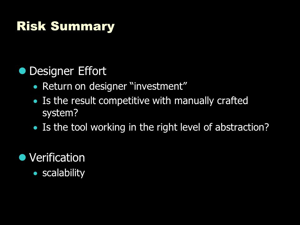 """Risk Summary Designer Effort  Return on designer """"investment""""  Is the result competitive with manually crafted system?  Is the tool working in the"""