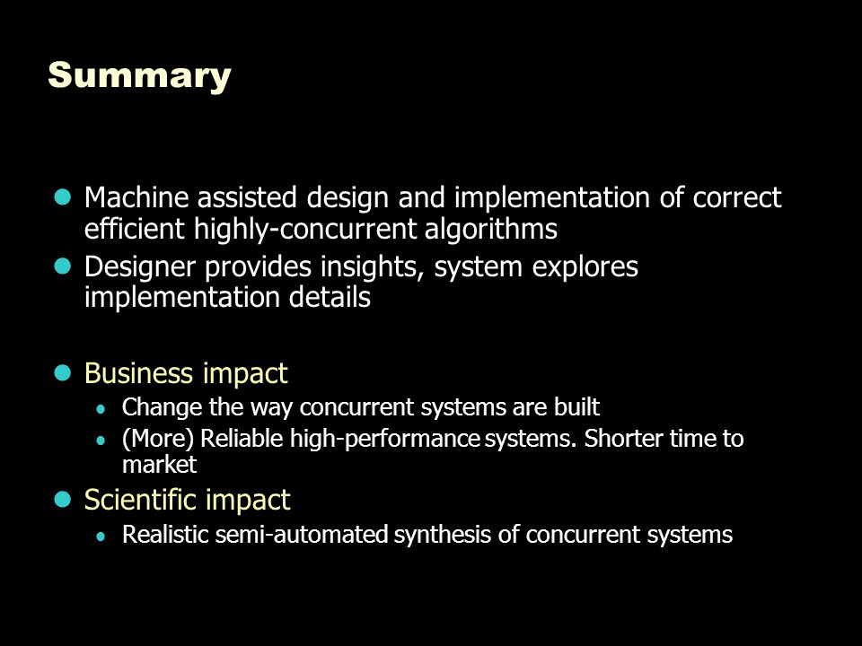 Summary Machine assisted design and implementation of correct efficient highly-concurrent algorithms Designer provides insights, system explores imple