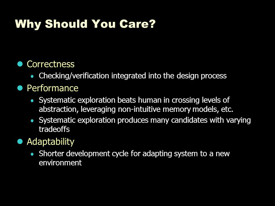 Why Should You Care? Correctness  Checking/verification integrated into the design process Performance  Systematic exploration beats human in crossi