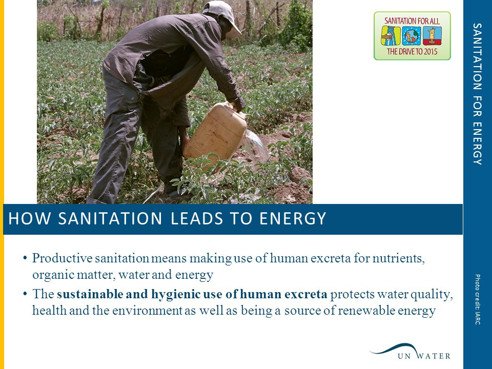 SANITATION FOR ENERGY Productive sanitation means making use of human excreta for nutrients, organic matter, water and energy The sustainable and hygienic use of human excreta protects water quality, health and the environment as well as being a source of renewable energy HOW SANITATION LEADS TO ENERGY Photo credit: IARC
