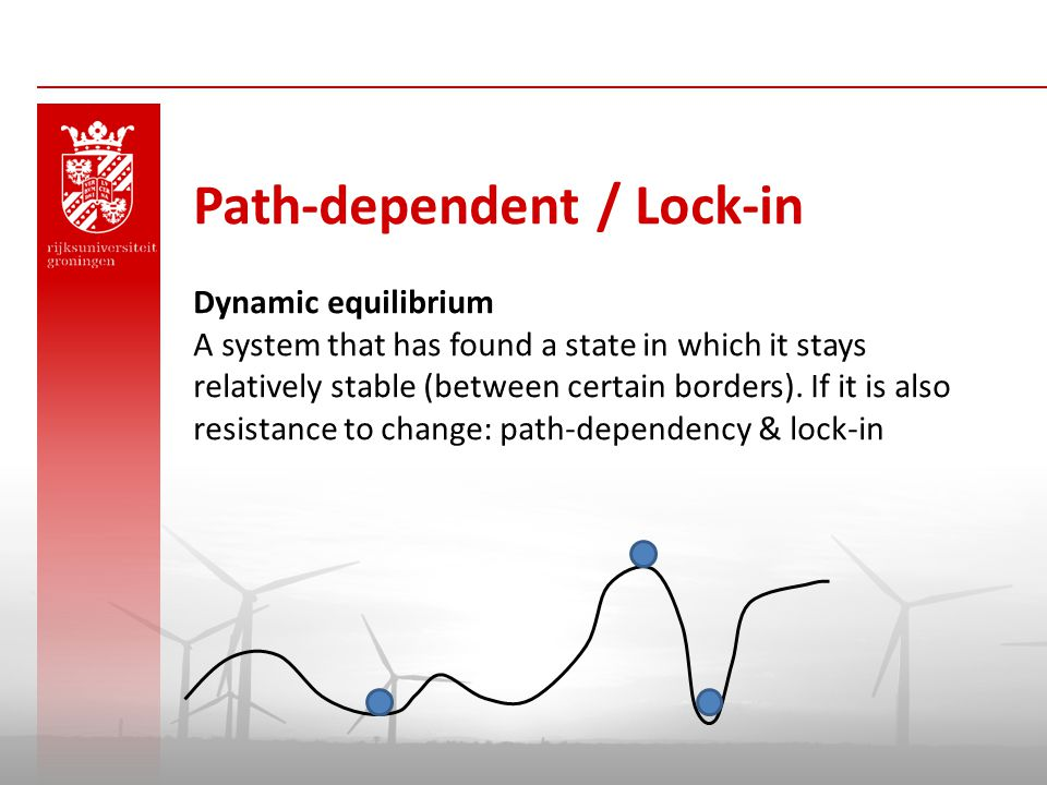 Path-dependent / Lock-in Dynamic equilibrium A system that has found a state in which it stays relatively stable (between certain borders). If it is a