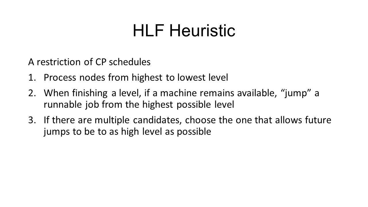 HLF Heuristic A restriction of CP schedules 1.Process nodes from highest to lowest level 2.When finishing a level, if a machine remains available, jump a runnable job from the highest possible level 3.If there are multiple candidates, choose the one that allows future jumps to be to as high level as possible