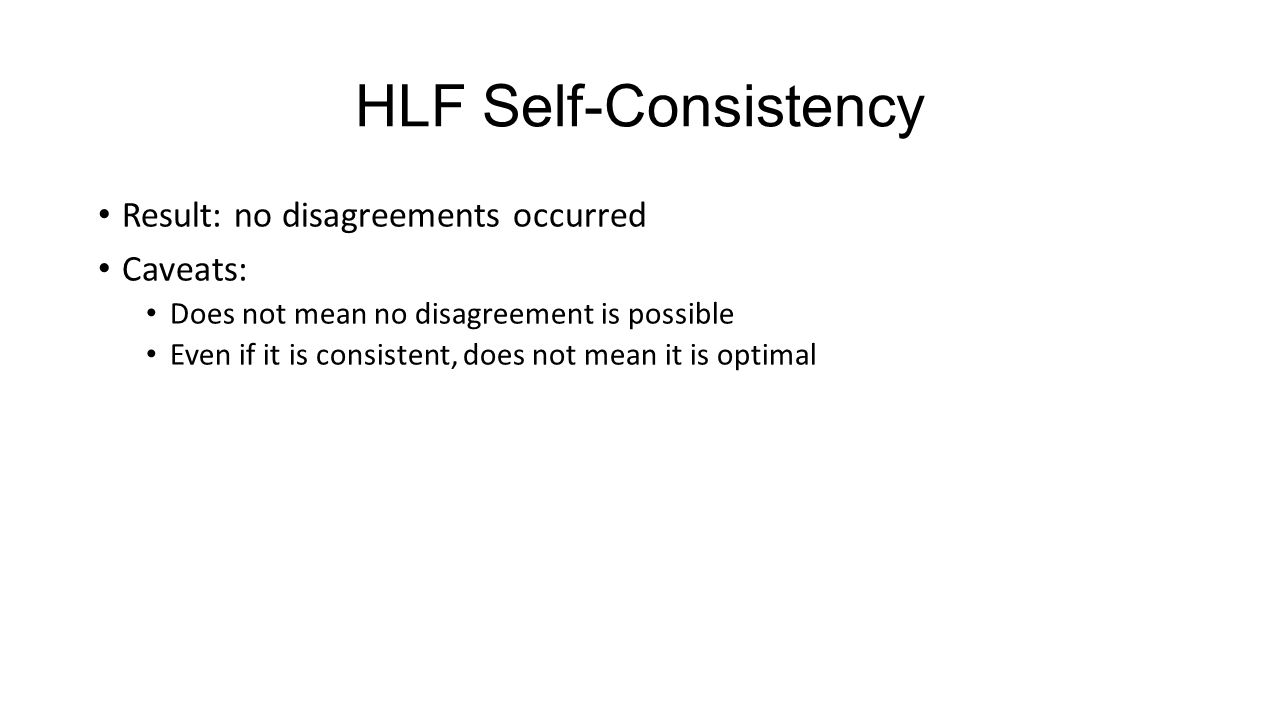 HLF Self-Consistency Result: no disagreements occurred Caveats: Does not mean no disagreement is possible Even if it is consistent, does not mean it is optimal