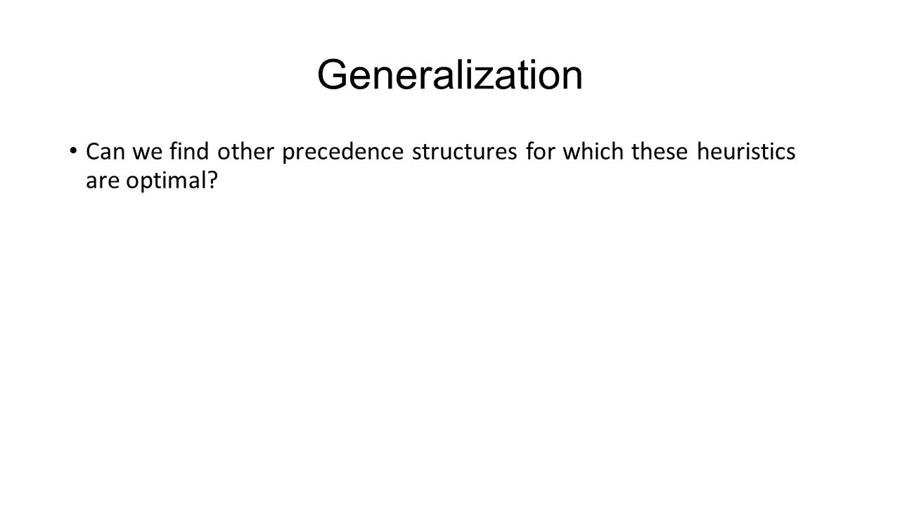 Generalization Can we find other precedence structures for which these heuristics are optimal?