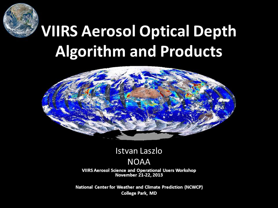VIIRS Aerosol Optical Depth Algorithm and Products Istvan Laszlo NOAA VIIRS Aerosol Science and Operational Users Workshop November 21-22, 2013 National Center for Weather and Climate Prediction (NCWCP) College Park, MD