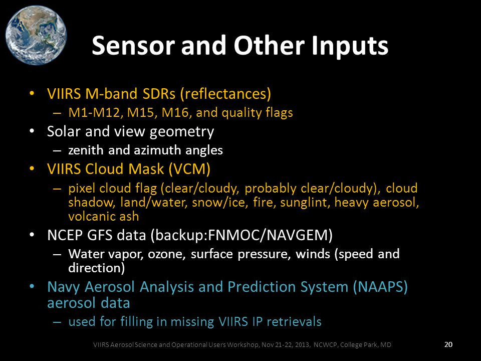 Sensor and Other Inputs VIIRS M-band SDRs (reflectances) – M1-M12, M15, M16, and quality flags Solar and view geometry – zenith and azimuth angles VIIRS Cloud Mask (VCM) – pixel cloud flag (clear/cloudy, probably clear/cloudy), cloud shadow, land/water, snow/ice, fire, sunglint, heavy aerosol, volcanic ash NCEP GFS data (backup:FNMOC/NAVGEM) – Water vapor, ozone, surface pressure, winds (speed and direction) Navy Aerosol Analysis and Prediction System (NAAPS) aerosol data – used for filling in missing VIIRS IP retrievals VIIRS Aerosol Science and Operational Users Workshop, Nov 21-22, 2013, NCWCP, College Park, MD 20