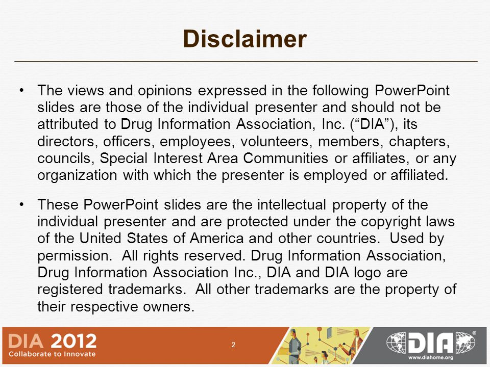 Disclaimer The views and opinions expressed in the following PowerPoint slides are those of the individual presenter and should not be attributed to Drug Information Association, Inc.