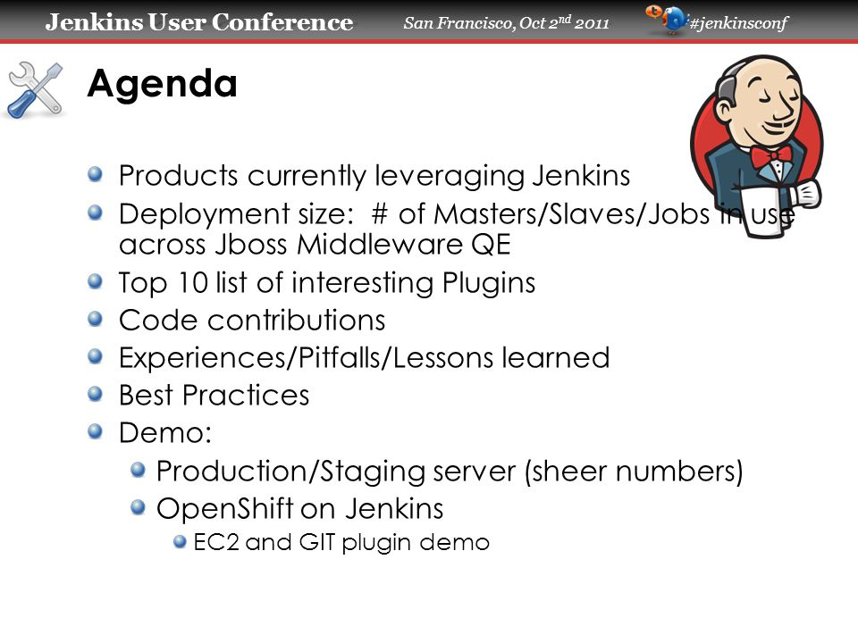 Jenkins User Conference Jenkins User Conference San Francisco, Oct 2 nd 2011 #jenkinsconf Agenda Products currently leveraging Jenkins Deployment size: # of Masters/Slaves/Jobs in use across Jboss Middleware QE Top 10 list of interesting Plugins Code contributions Experiences/Pitfalls/Lessons learned Best Practices Demo: Production/Staging server (sheer numbers) OpenShift on Jenkins EC2 and GIT plugin demo
