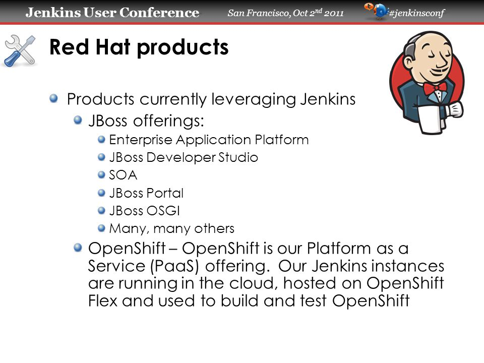 Jenkins User Conference Jenkins User Conference San Francisco, Oct 2 nd 2011 #jenkinsconf Deployment Size JBoss Middleware Team: – 1 Master IBM System x3550 M3, 2x E5640 CPU, 24GB RAM, 2x SAS 73GB 15K-RPM in RAID1 – Slaves connected 113 (various OS: linux, Win, Solaris, HP, AIX) – ~4700 Jobs configured (~1000 running/month) – ~95% of Middleware test automation is called/executed via Jenkins OpenShift Flex Team: – 1 Master 7.5 GB, 4CPU, 10GB EBS (RHEL 5.6) – 10 Slaves Building EC2 Images and 5 slaves running tests – 20 jobs (RHEL 6.1) – ~90% of our automation is executed via Jenkins