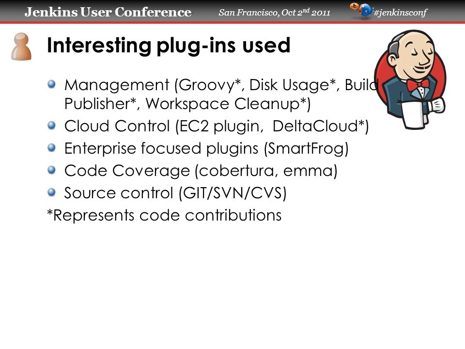 Jenkins User Conference Jenkins User Conference San Francisco, Oct 2 nd 2011 #jenkinsconf Code Contributions Memory leaks: Involved in diagnosis, resolution In the Hudson timeframe, we contributed to stability through reporting of bugs/instability (large deployment) First ones to run into these types of problems (pure volume) LTS (long term support - Jenkins stable branch) Development and maintenance of plugins (see previous) reporting bug + bug fixes