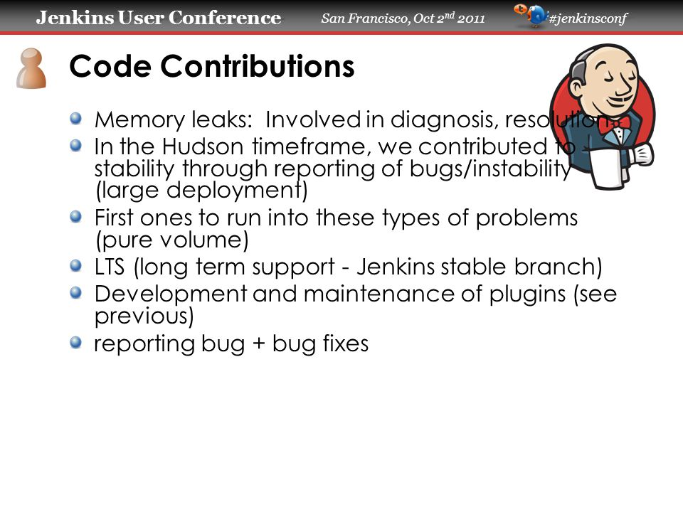 Jenkins User Conference Jenkins User Conference San Francisco, Oct 2 nd 2011 #jenkinsconf Experiences/Pitfalls/Lessons learned 1 master may not handle all jobs at once - potentially provide failover functionality on Jenkins Jobs getting stuck due to polling console output through ssh.