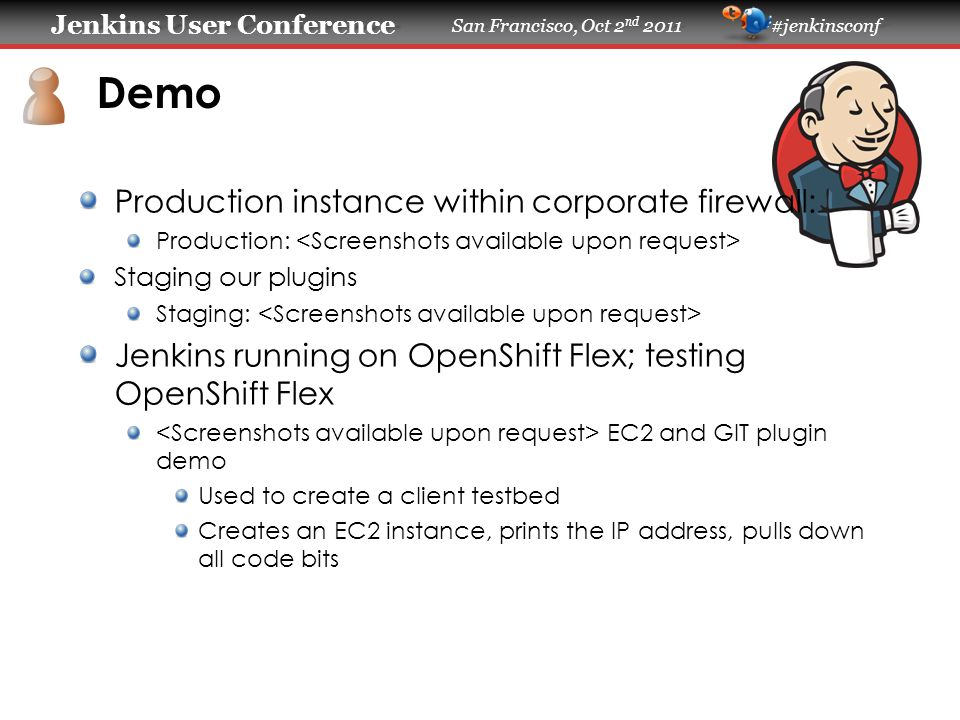 Jenkins User Conference Jenkins User Conference San Francisco, Oct 2 nd 2011 #jenkinsconf Demo Production instance within corporate firewall: Production: Staging our plugins Staging: Jenkins running on OpenShift Flex; testing OpenShift Flex EC2 and GIT plugin demo Used to create a client testbed Creates an EC2 instance, prints the IP address, pulls down all code bits