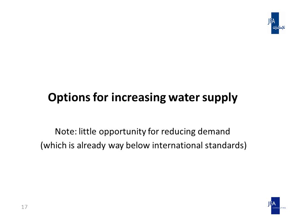 Options for increasing water supply Note: little opportunity for reducing demand (which is already way below international standards) 17
