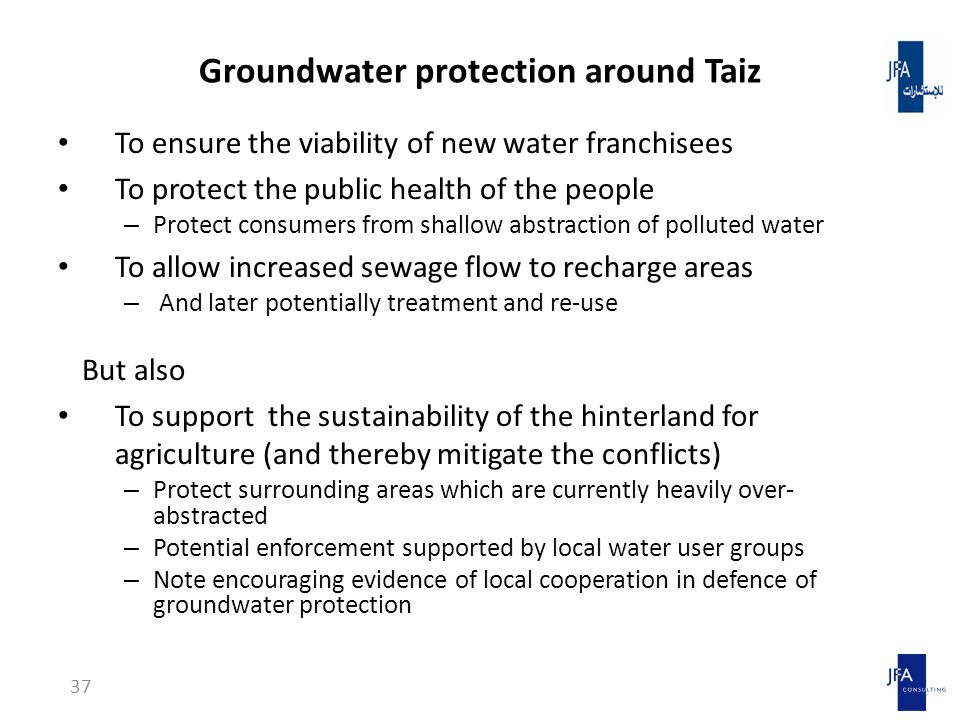 Groundwater protection around Taiz To ensure the viability of new water franchisees To protect the public health of the people – Protect consumers from shallow abstraction of polluted water To allow increased sewage flow to recharge areas – And later potentially treatment and re-use But also To support the sustainability of the hinterland for agriculture (and thereby mitigate the conflicts) – Protect surrounding areas which are currently heavily over- abstracted – Potential enforcement supported by local water user groups – Note encouraging evidence of local cooperation in defence of groundwater protection 37