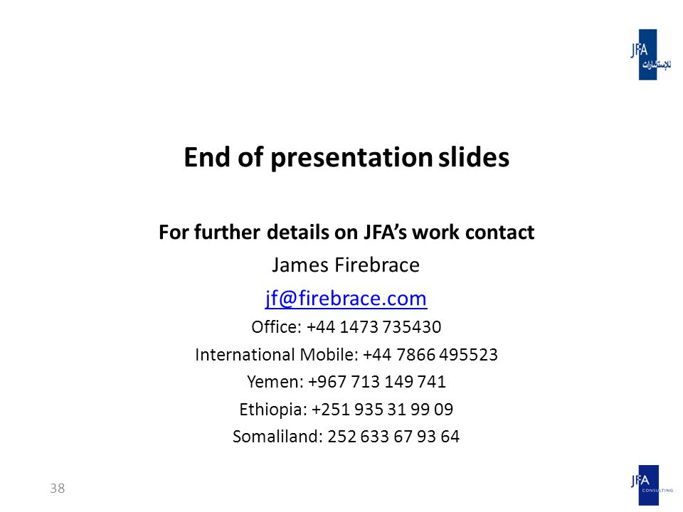 End of presentation slides For further details on JFA's work contact James Firebrace jf@firebrace.com Office: +44 1473 735430 International Mobile: +44 7866 495523 Yemen: +967 713 149 741 Ethiopia: +251 935 31 99 09 Somaliland: 252 633 67 93 64 38