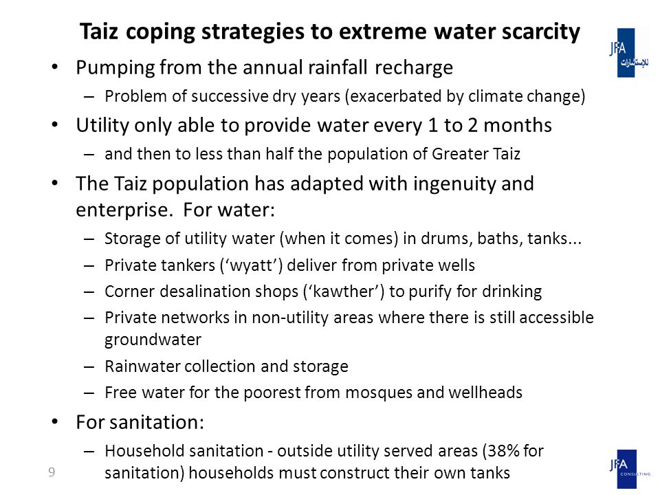 Taiz coping strategies to extreme water scarcity Pumping from the annual rainfall recharge – Problem of successive dry years (exacerbated by climate change) Utility only able to provide water every 1 to 2 months – and then to less than half the population of Greater Taiz The Taiz population has adapted with ingenuity and enterprise.