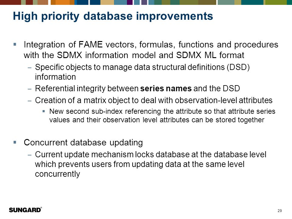 29 High priority database improvements  Integration of FAME vectors, formulas, functions and procedures with the SDMX information model and SDMX ML format ‒ Specific objects to manage data structural definitions (DSD) information ‒ Referential integrity between series names and the DSD ‒ Creation of a matrix object to deal with observation-level attributes  New second sub-index referencing the attribute so that attribute series values and their observation level attributes can be stored together  Concurrent database updating ‒ Current update mechanism locks database at the database level which prevents users from updating data at the same level concurrently
