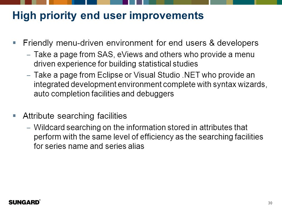 30 High priority end user improvements  Friendly menu-driven environment for end users & developers ‒ Take a page from SAS, eViews and others who provide a menu driven experience for building statistical studies ‒ Take a page from Eclipse or Visual Studio.NET who provide an integrated development environment complete with syntax wizards, auto completion facilities and debuggers  Attribute searching facilities ‒ Wildcard searching on the information stored in attributes that perform with the same level of efficiency as the searching facilities for series name and series alias