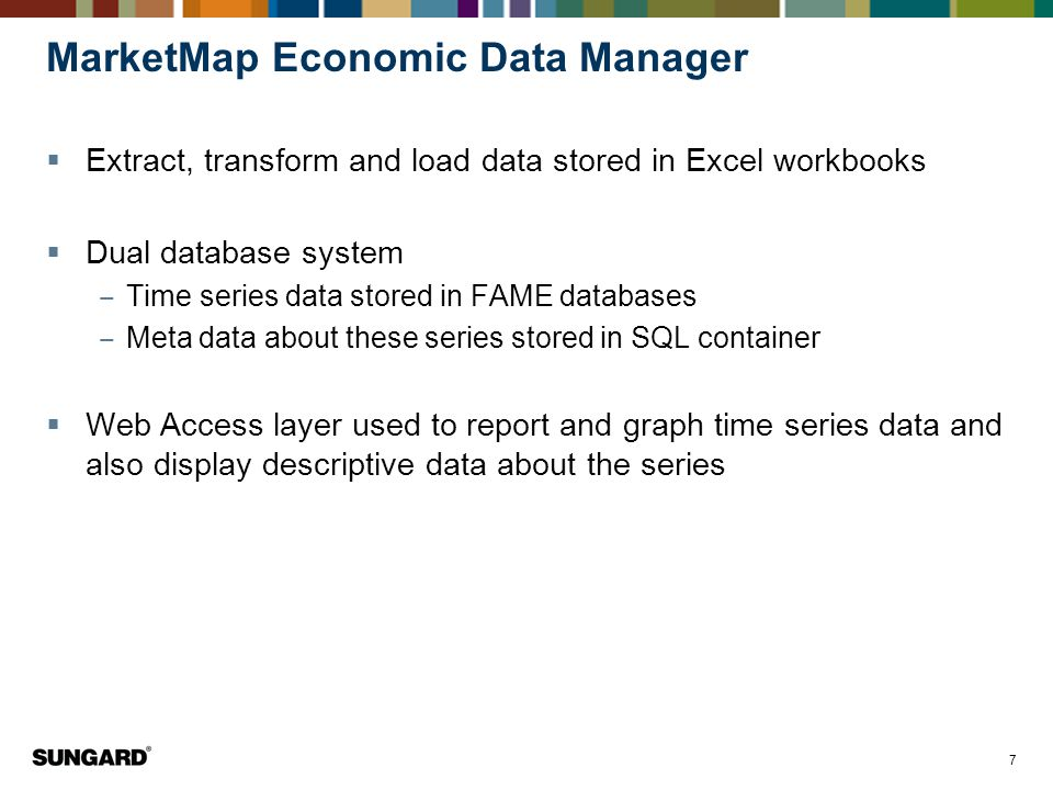 7 MarketMap Economic Data Manager  Extract, transform and load data stored in Excel workbooks  Dual database system ‒ Time series data stored in FAME databases ‒ Meta data about these series stored in SQL container  Web Access layer used to report and graph time series data and also display descriptive data about the series