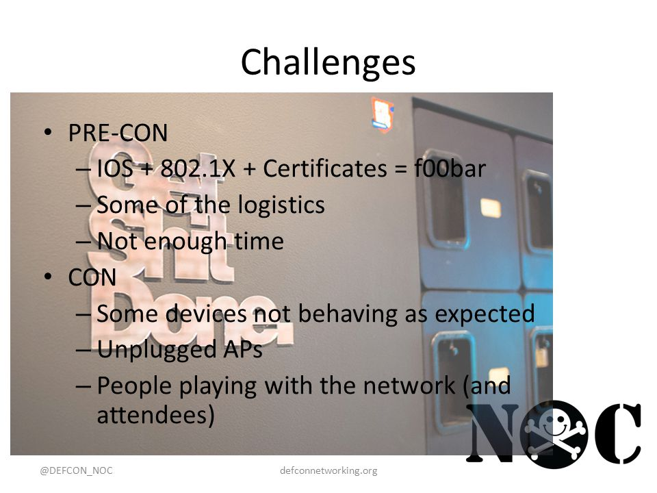 Challenges PRE-CON – IOS + 802.1X + Certificates = f00bar – Some of the logistics – Not enough time CON – Some devices not behaving as expected – Unplugged APs – People playing with the network (and attendees) @DEFCON_NOCdefconnetworking.org