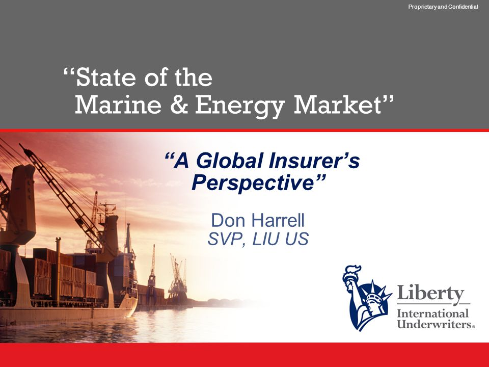 Proprietary and Confidential State of the Marine & Energy Market A Global Insurer's Perspective Don Harrell SVP, LIU US