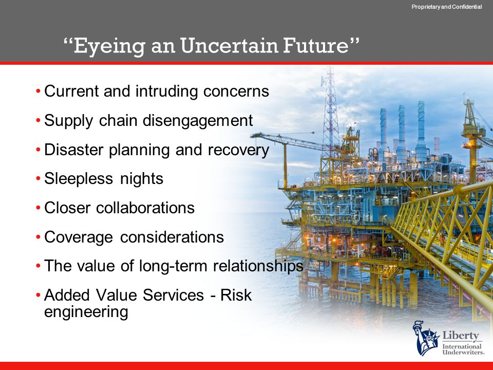 Proprietary and Confidential Eyeing an Uncertain Future Current and intruding concerns Supply chain disengagement Disaster planning and recovery Sleepless nights Closer collaborations Coverage considerations The value of long-term relationships Added Value Services - Risk engineering