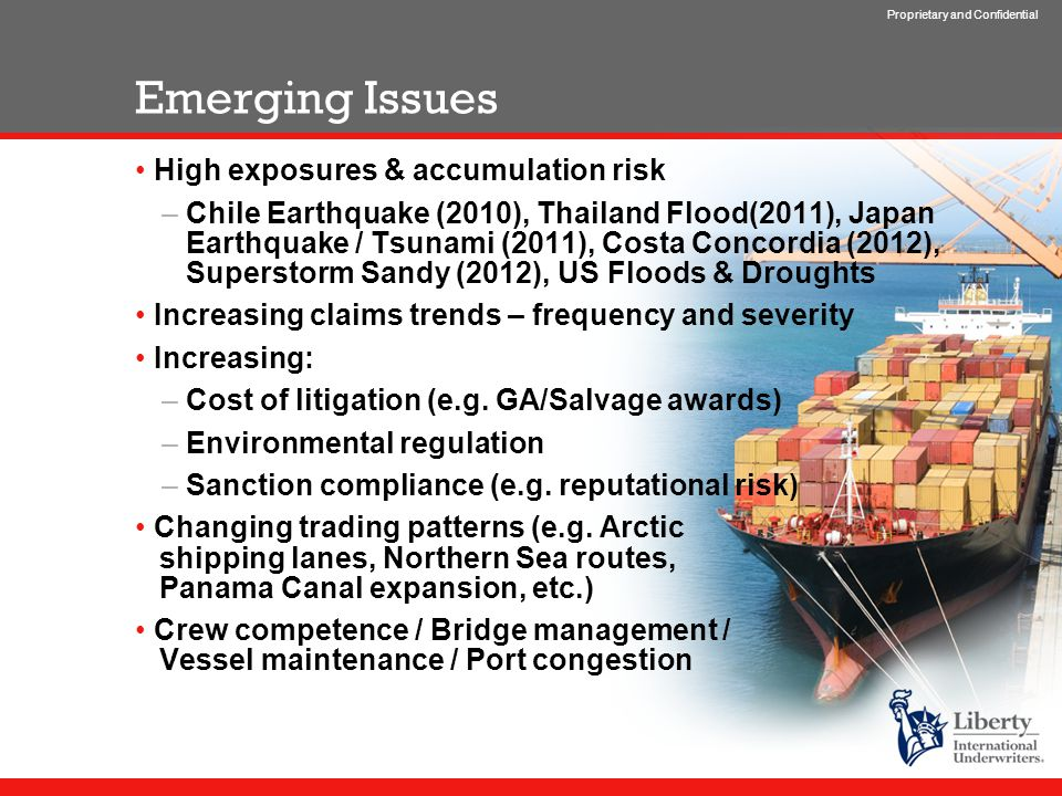 Proprietary and Confidential Emerging Issues High exposures & accumulation risk –Chile Earthquake (2010), Thailand Flood(2011), Japan Earthquake / Tsunami (2011), Costa Concordia (2012), Superstorm Sandy (2012), US Floods & Droughts Increasing claims trends – frequency and severity Increasing: –Cost of litigation (e.g.