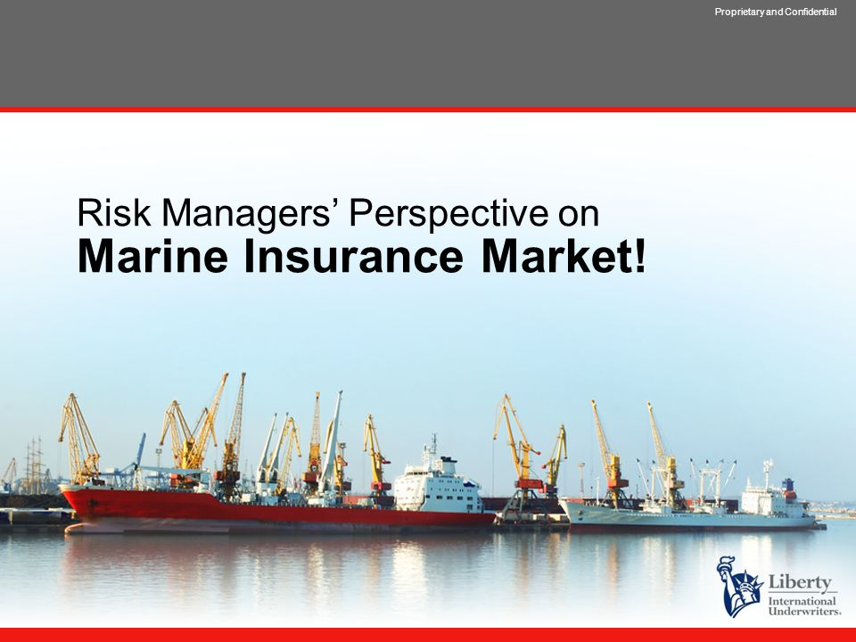 Proprietary and Confidential Risk Managers' Perspective on Marine Insurance Market!