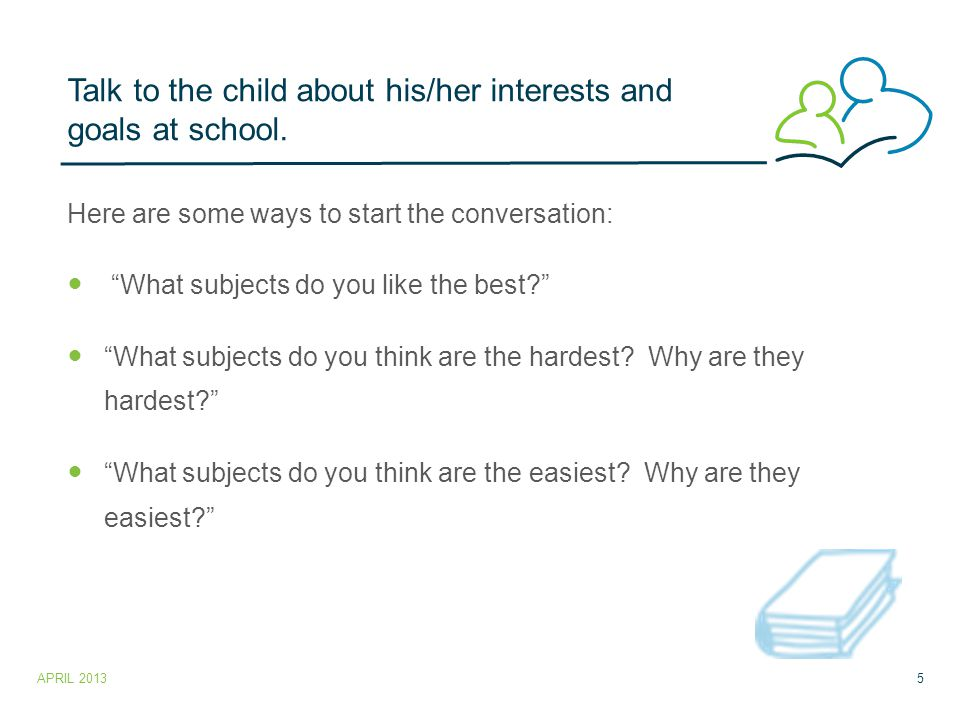 Talk to the child about his/her interests and goals at school.