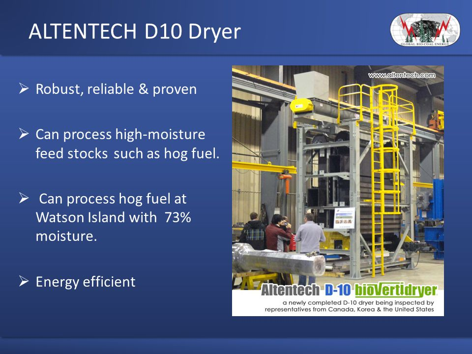 ALTENTECH D10 Dryer  Robust, reliable & proven  Can process high-moisture feed stocks such as hog fuel.  Can process hog fuel at Watson Island with