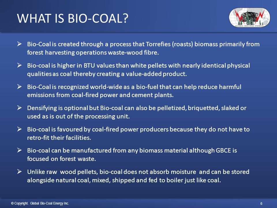 © Copyright. Global Bio-Coal Energy Inc. 6 WHAT IS BIO-COAL?  Bio-Coal is created through a process that Torrefies (roasts) biomass primarily from fo
