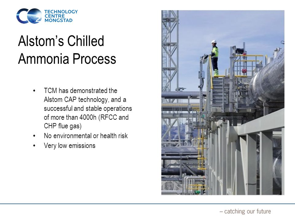 Alstom's Chilled Ammonia Process TCM has demonstrated the Alstom CAP technology, and a successful and stable operations of more than 4000h (RFCC and CHP flue gas) No environmental or health risk Very low emissions