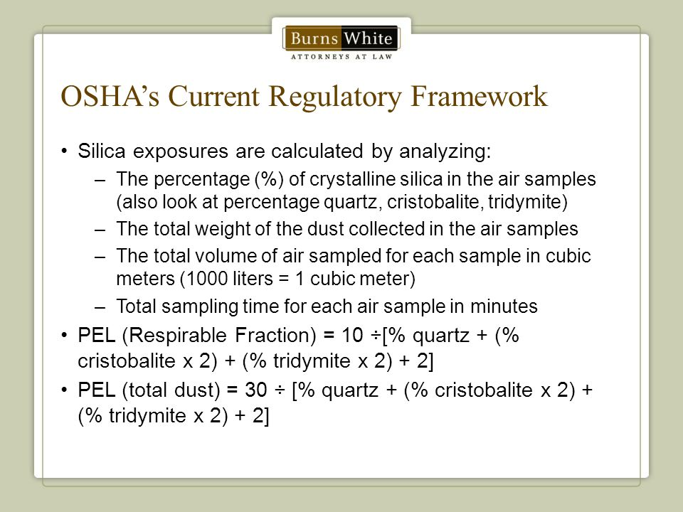 OSHA's Current Regulatory Framework Silica exposures are calculated by analyzing: –The percentage (%) of crystalline silica in the air samples (also look at percentage quartz, cristobalite, tridymite) –The total weight of the dust collected in the air samples –The total volume of air sampled for each sample in cubic meters (1000 liters = 1 cubic meter) –Total sampling time for each air sample in minutes PEL (Respirable Fraction) = 10 ÷[% quartz + (% cristobalite x 2) + (% tridymite x 2) + 2] PEL (total dust) = 30 ÷ [% quartz + (% cristobalite x 2) + (% tridymite x 2) + 2]