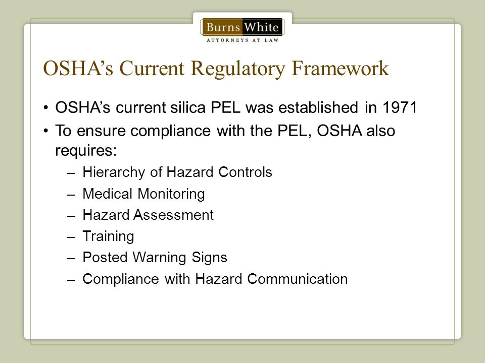 OSHA's Current Regulatory Framework OSHA's current silica PEL was established in 1971 To ensure compliance with the PEL, OSHA also requires: –Hierarch